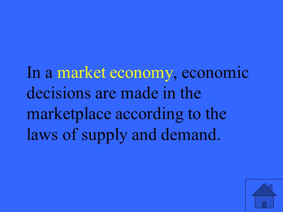 47 In a market economy, economic decisions are made in the marketplace according to the laws of supply and demand.