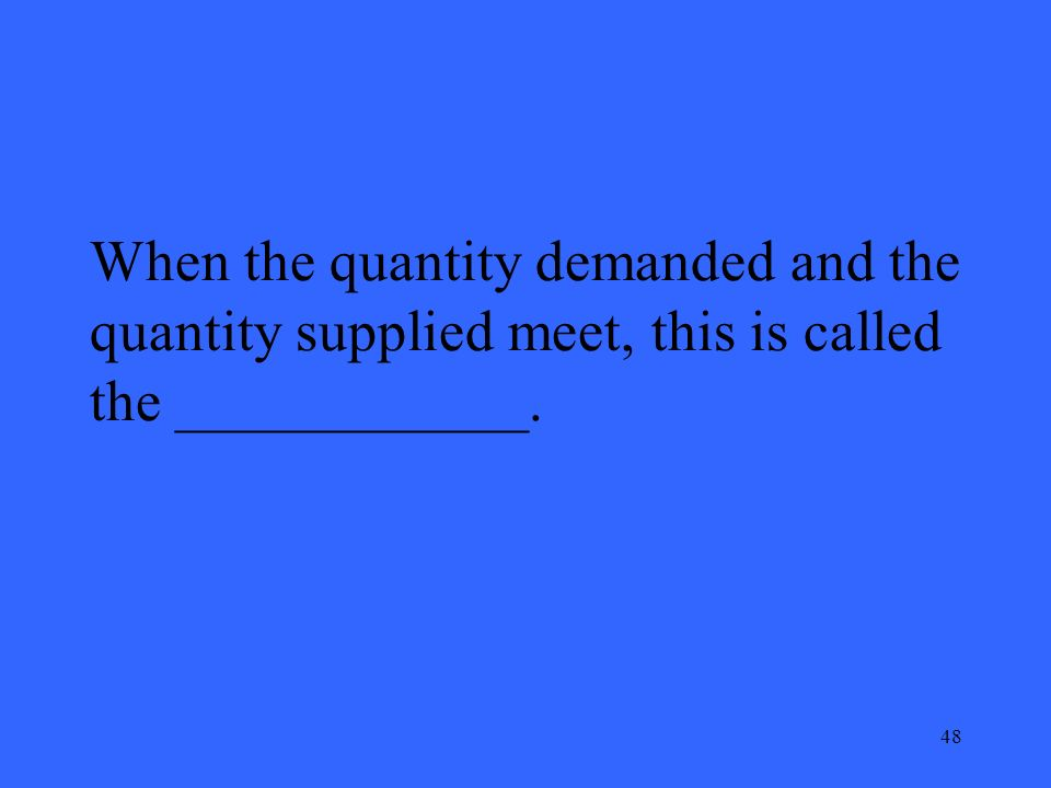 48 When the quantity demanded and the quantity supplied meet, this is called the ____________.