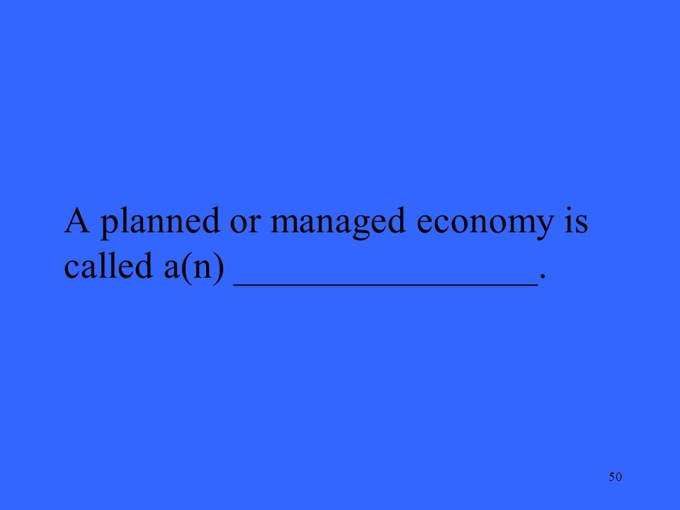 50 A planned or managed economy is called a(n) ________________.