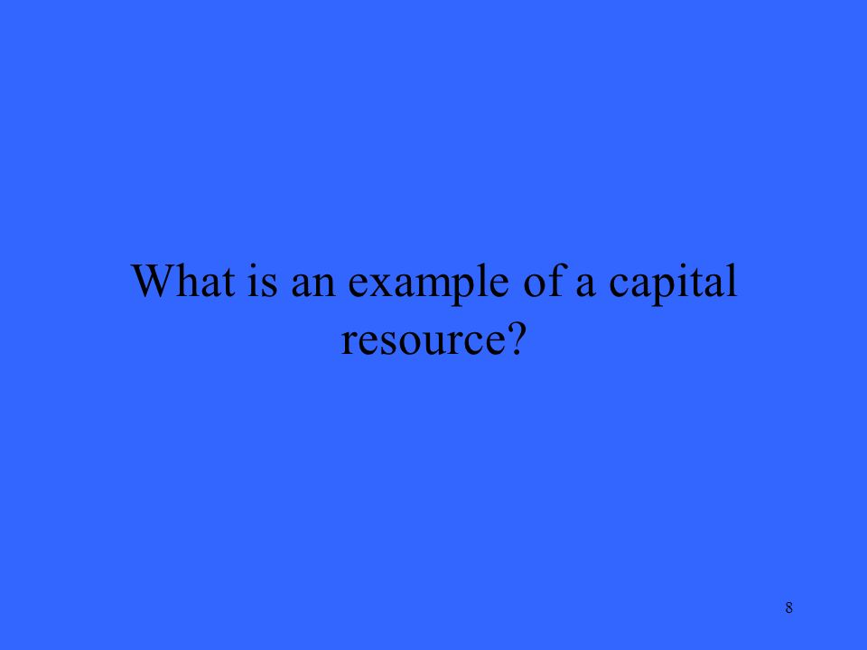 9 What is an example of a capital resource? A Delivery Van
