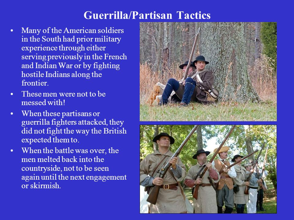 Guerrilla/Partisan Tactics Many of the American soldiers in the South had prior military experience through either serving previously in the French and Indian War or by fighting hostile Indians along the frontier.
