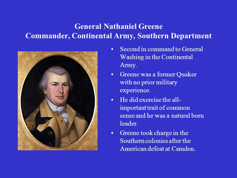 General Nathaniel Greene Commander, Continental Army, Southern Department Second in command to General Washing in the Continental Army. Greene was a f