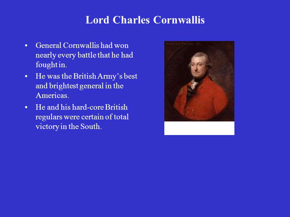Lord Charles Cornwallis General Cornwallis had won nearly every battle that he had fought in.
