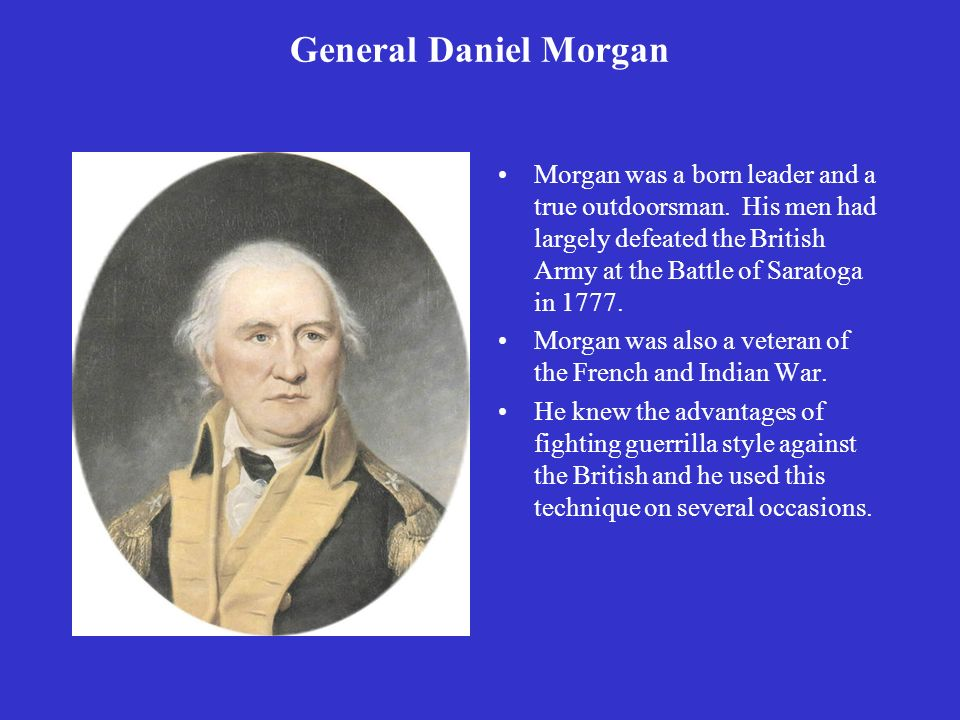 General Daniel Morgan Morgan was a born leader and a true outdoorsman. His men had largely defeated the British Army at the Battle of Saratoga in 1777