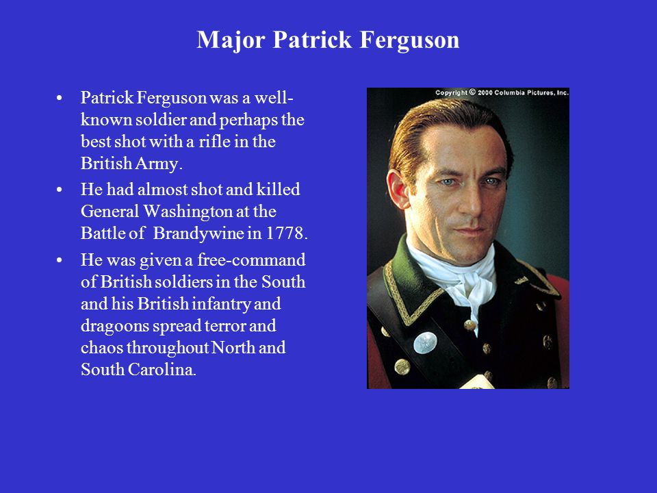 Major Patrick Ferguson Patrick Ferguson was a well- known soldier and perhaps the best shot with a rifle in the British Army.