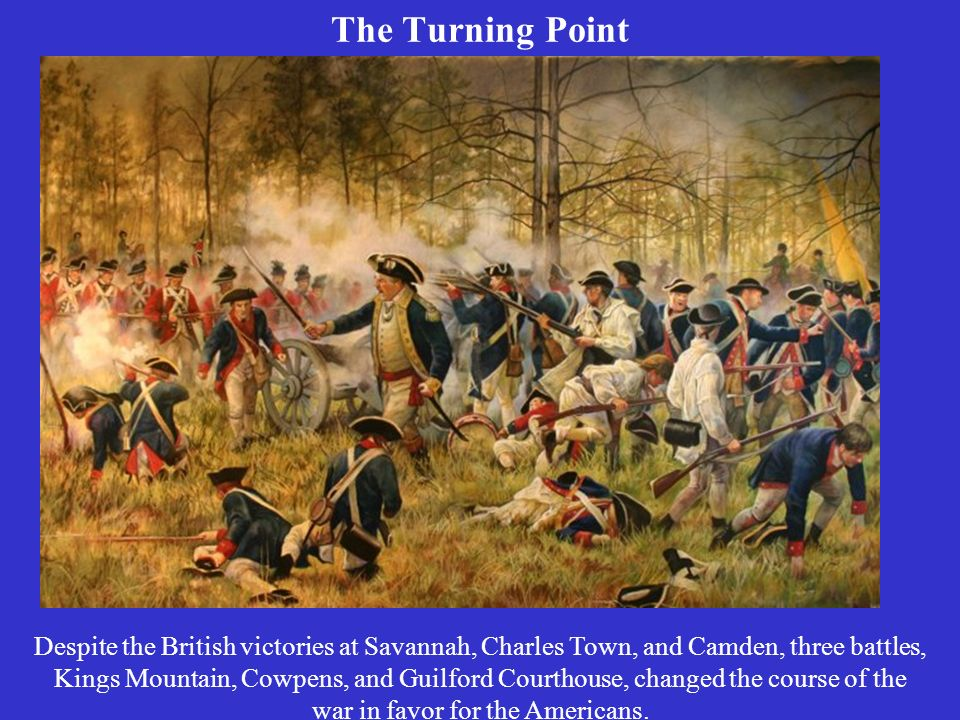 The Turning Point Despite the British victories at Savannah, Charles Town, and Camden, three battles, Kings Mountain, Cowpens, and Guilford Courthouse, changed the course of the war in favor for the Americans.