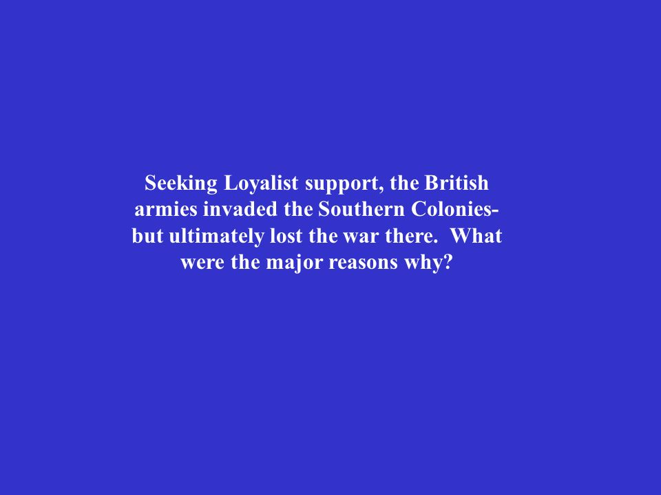 Seeking Loyalist support, the British armies invaded the Southern Colonies- but ultimately lost the war there. What were the major reasons why?