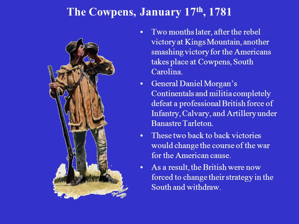 The Cowpens, January 17 th, 1781 Two months later, after the rebel victory at Kings Mountain, another smashing victory for the Americans takes place a