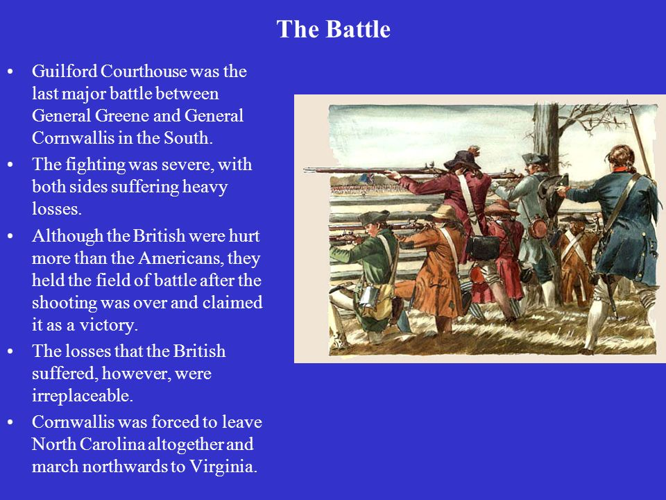 The Battle Guilford Courthouse was the last major battle between General Greene and General Cornwallis in the South.
