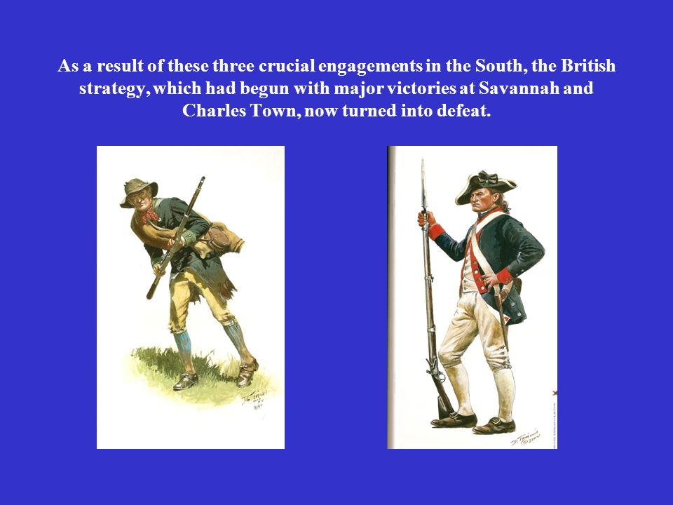 As a result of these three crucial engagements in the South, the British strategy, which had begun with major victories at Savannah and Charles Town,