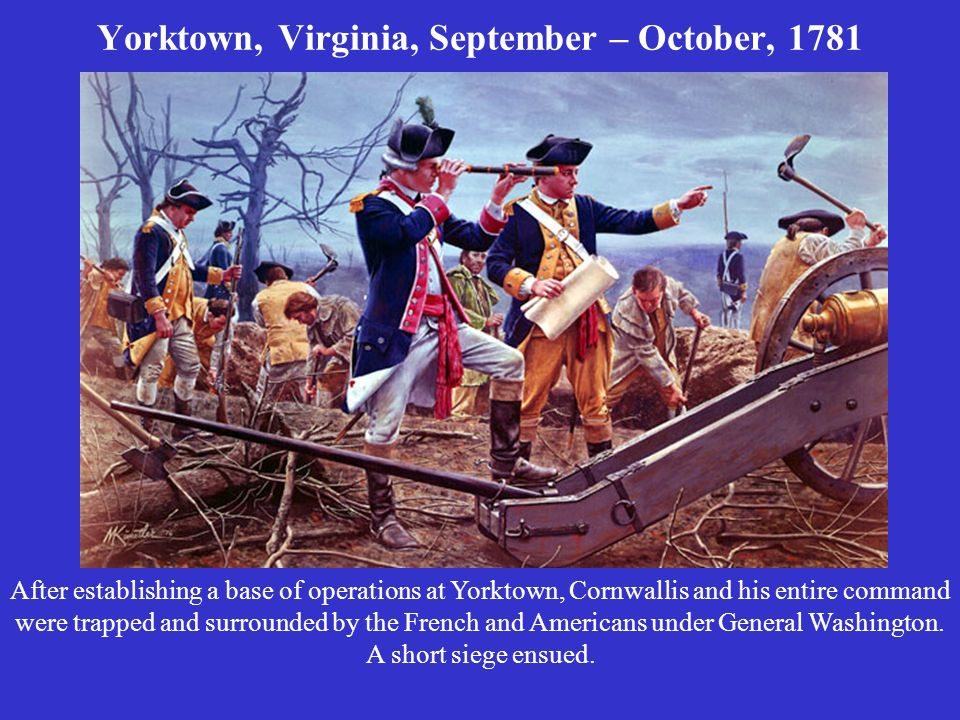 Yorktown, Virginia, September – October, 1781 After establishing a base of operations at Yorktown, Cornwallis and his entire command were trapped and surrounded by the French and Americans under General Washington.