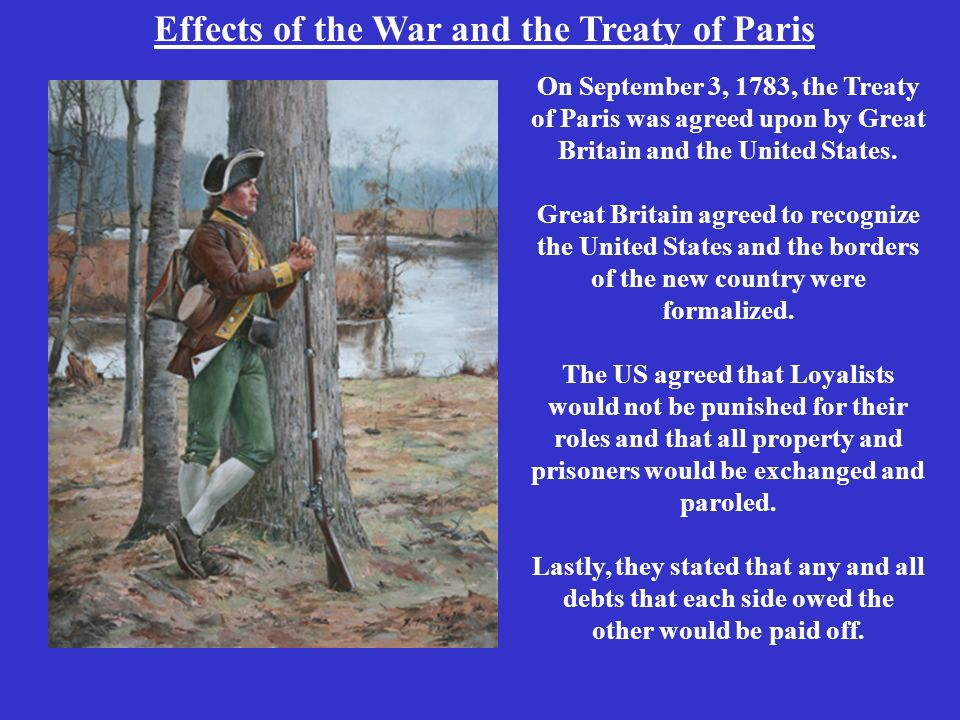 Effects of the War and the Treaty of Paris On September 3, 1783, the Treaty of Paris was agreed upon by Great Britain and the United States.