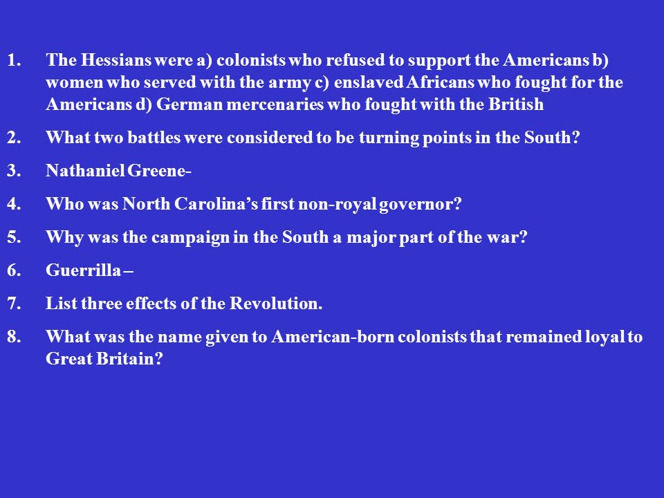 1.The Hessians were a) colonists who refused to support the Americans b) women who served with the army c) enslaved Africans who fought for the Americans d) German mercenaries who fought with the British 2.What two battles were considered to be turning points in the South.