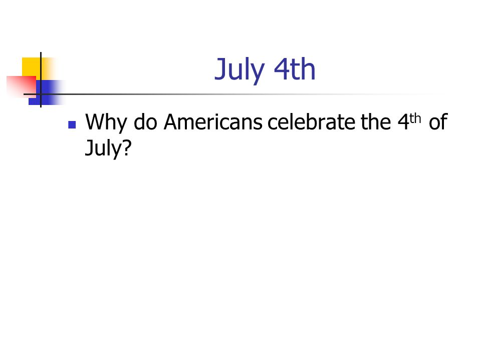 July 4th Why do Americans celebrate the 4 th of July?