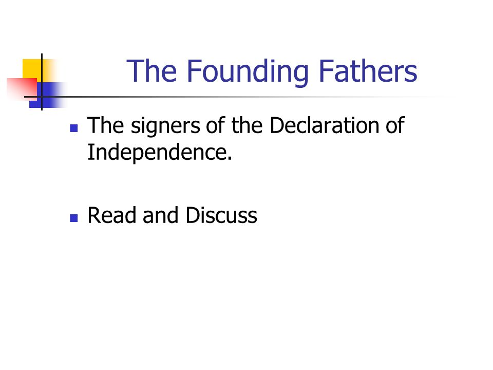 The Founding Fathers The signers of the Declaration of Independence. Read and Discuss