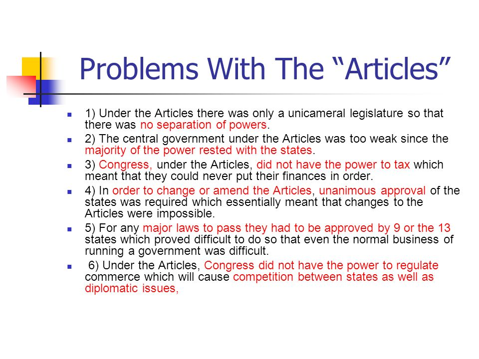 Problems With The Articles 1) Under the Articles there was only a unicameral legislature so that there was no separation of powers. 2) The central gov