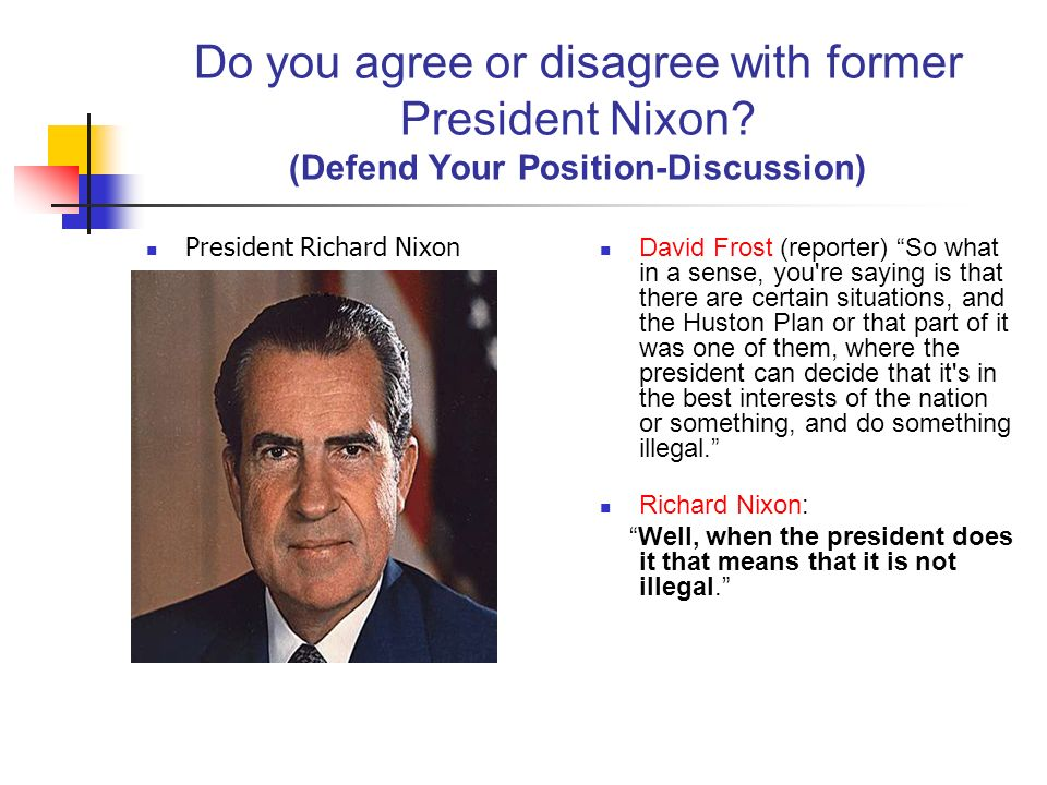 Do you agree or disagree with former President Nixon? (Defend Your Position-Discussion) President Richard Nixon David Frost (reporter) So what in a se