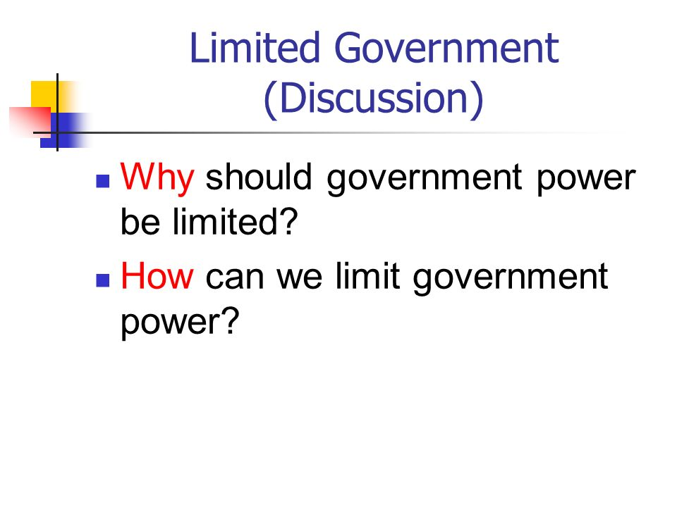 Limited Government (Discussion) Why should government power be limited? How can we limit government power?