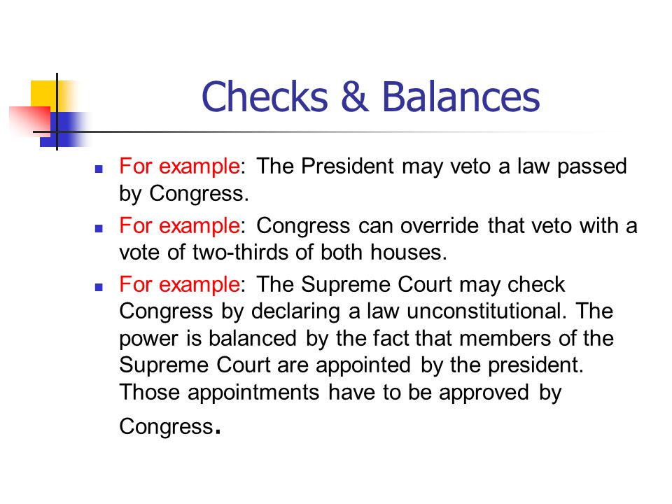 Checks & Balances For example: The President may veto a law passed by Congress. For example: Congress can override that veto with a vote of two-thirds