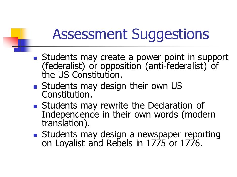 Assessment Suggestions Students may create a power point in support (federalist) or opposition (anti-federalist) of the US Constitution. Students may