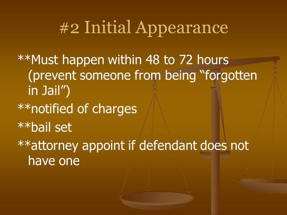 #2 Initial Appearance **Must happen within 48 to 72 hours (prevent someone from being forgotten in Jail) **notified of charges **bail set **attorney a