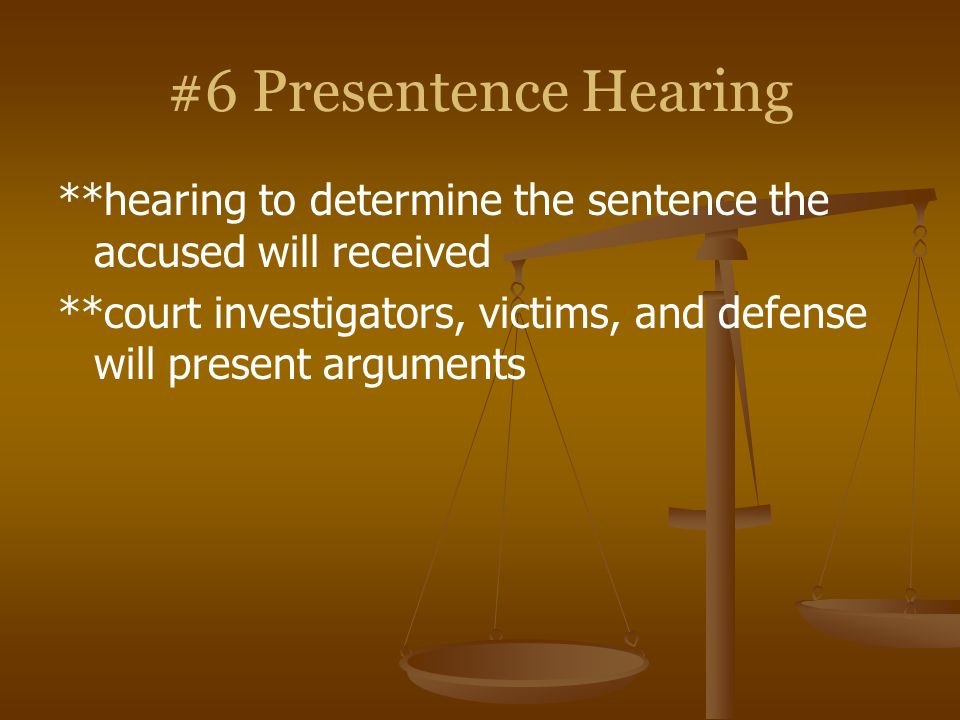 #6 Presentence Hearing **hearing to determine the sentence the accused will received **court investigators, victims, and defense will present argument