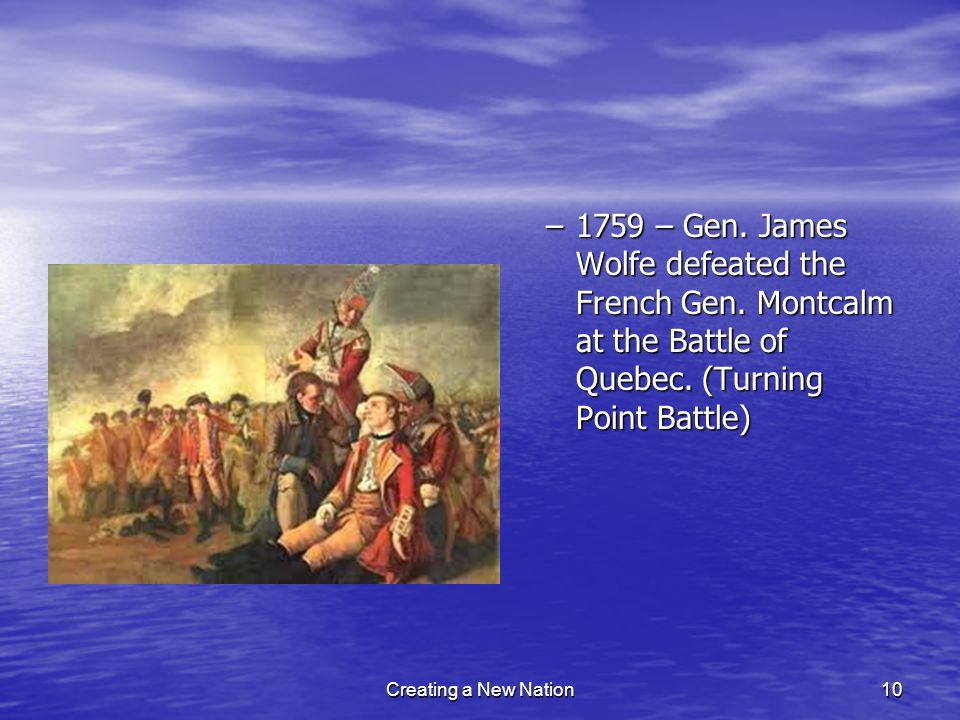 –1759 – Gen. James Wolfe defeated the French Gen. Montcalm at the Battle of Quebec. (Turning Point Battle) Creating a New Nation10