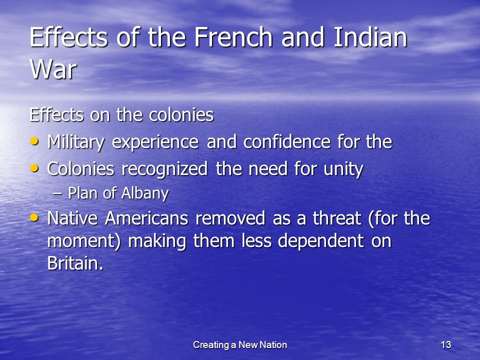 Effects of the French and Indian War Effects on the colonies Military experience and confidence for the Military experience and confidence for the Col