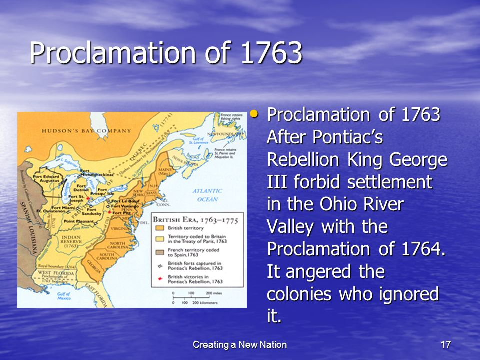 Proclamation of 1763 Proclamation of 1763 After Pontiacs Rebellion King George III forbid settlement in the Ohio River Valley with the Proclamation of
