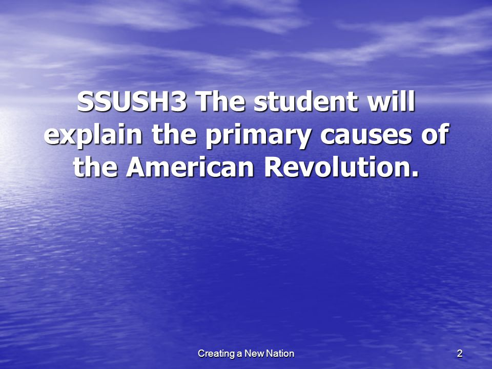 SSUSH3 The student will explain the primary causes of the American Revolution. 2Creating a New Nation