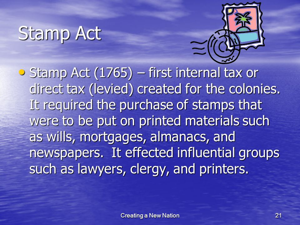 Stamp Act Stamp Act (1765) – first internal tax or direct tax (levied) created for the colonies. It required the purchase of stamps that were to be pu