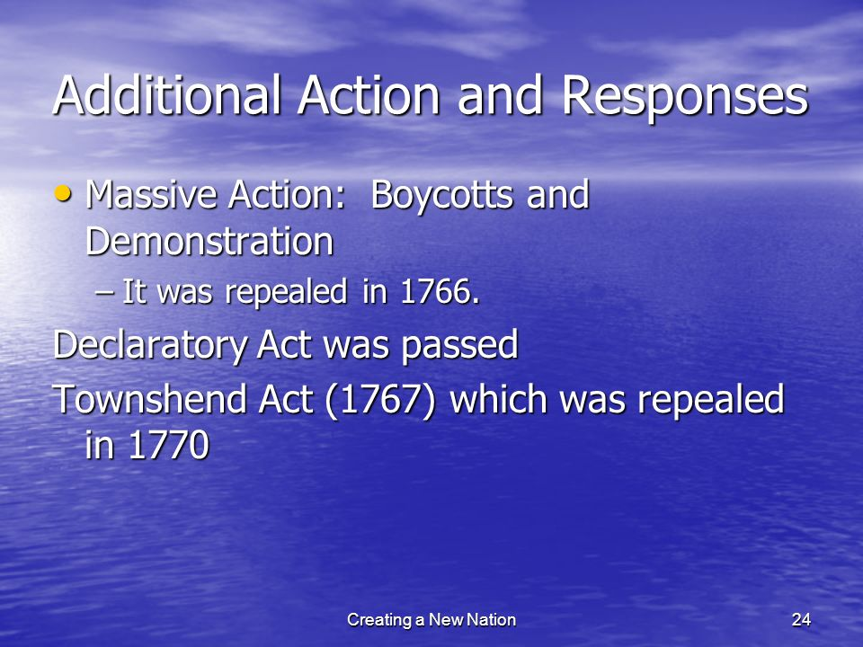 Additional Action and Responses Massive Action: Boycotts and Demonstration Massive Action: Boycotts and Demonstration –It was repealed in 1766. Declar