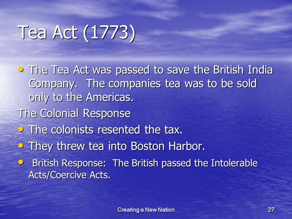 Tea Act (1773) The Tea Act was passed to save the British India Company. The companies tea was to be sold only to the Americas. The Tea Act was passed