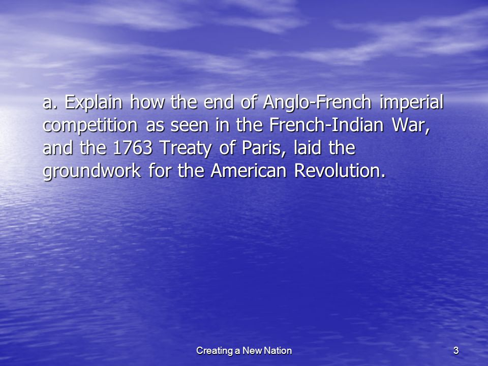 a. Explain how the end of Anglo-French imperial competition as seen in the French-Indian War, and the 1763 Treaty of Paris, laid the groundwork for th