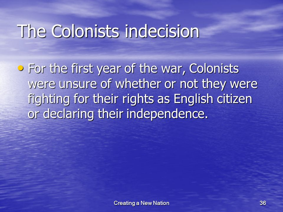 The Colonists indecision For the first year of the war, Colonists were unsure of whether or not they were fighting for their rights as English citizen