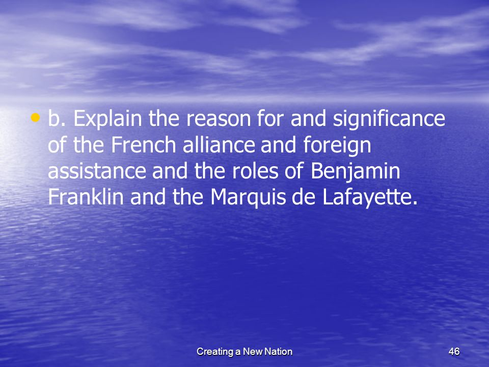 b. Explain the reason for and significance of the French alliance and foreign assistance and the roles of Benjamin Franklin and the Marquis de Lafayet