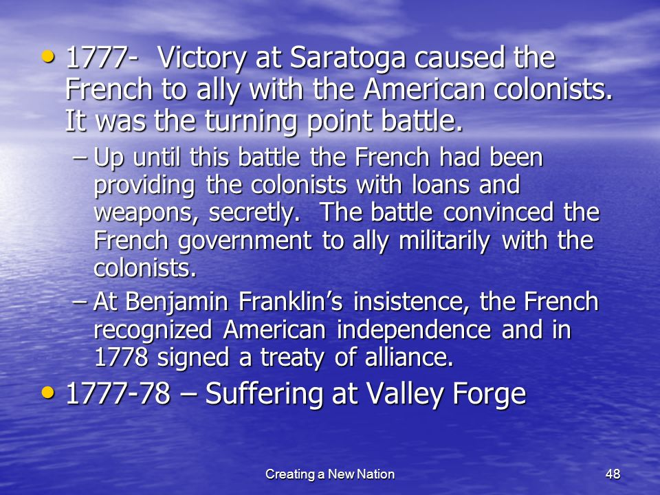 1777- Victory at Saratoga caused the French to ally with the American colonists. It was the turning point battle. 1777- Victory at Saratoga caused the