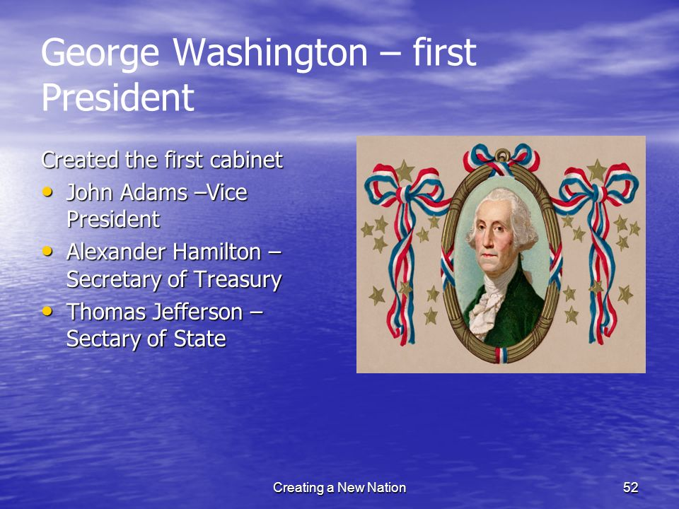 George Washington – first President Created the first cabinet John Adams –Vice President John Adams –Vice President Alexander Hamilton – Secretary of
