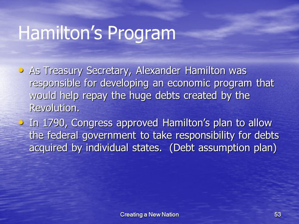 Hamiltons Program As Treasury Secretary, Alexander Hamilton was responsible for developing an economic program that would help repay the huge debts cr