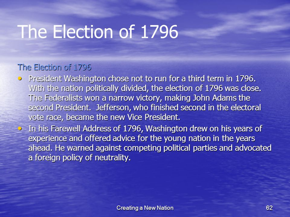 The Election of 1796 President Washington chose not to run for a third term in 1796. With the nation politically divided, the election of 1796 was clo