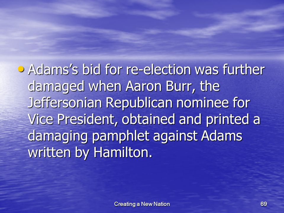 Adamss bid for re-election was further damaged when Aaron Burr, the Jeffersonian Republican nominee for Vice President, obtained and printed a damagin