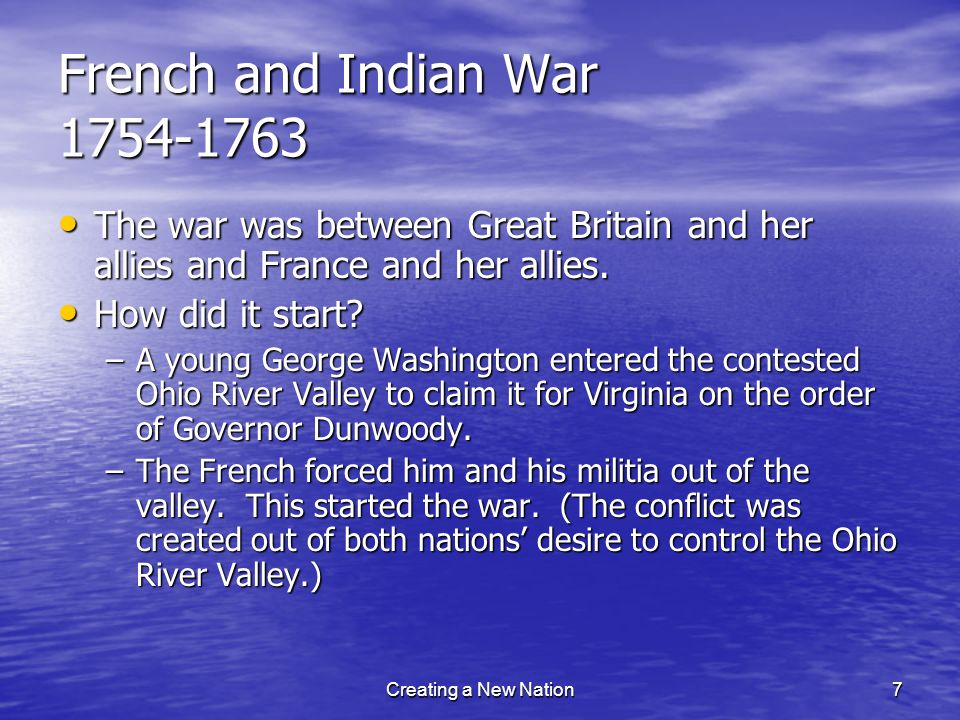 French and Indian War 1754-1763 The war was between Great Britain and her allies and France and her allies. The war was between Great Britain and her