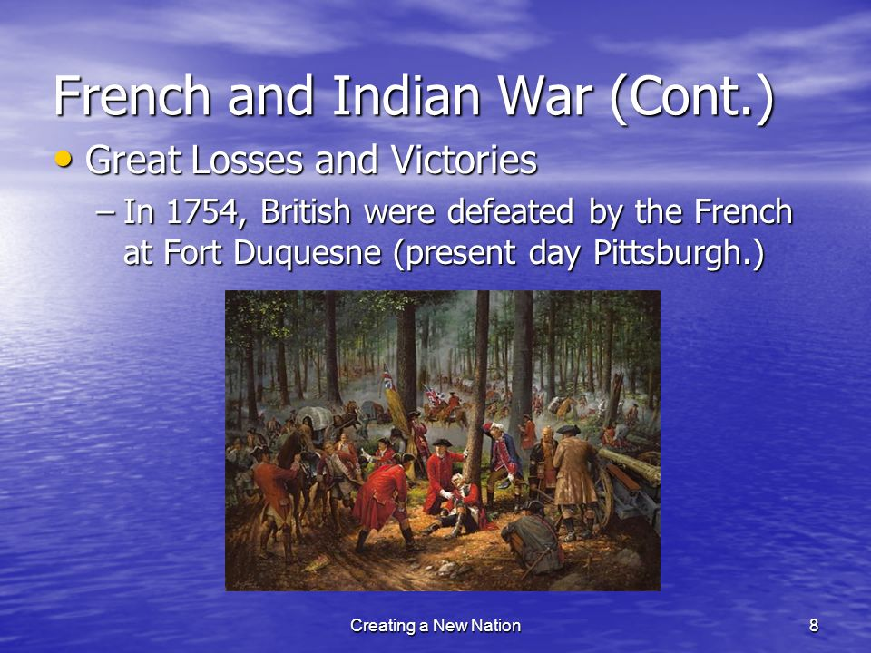 French and Indian War (Cont.) Great Losses and Victories Great Losses and Victories –In 1754, British were defeated by the French at Fort Duquesne (pr