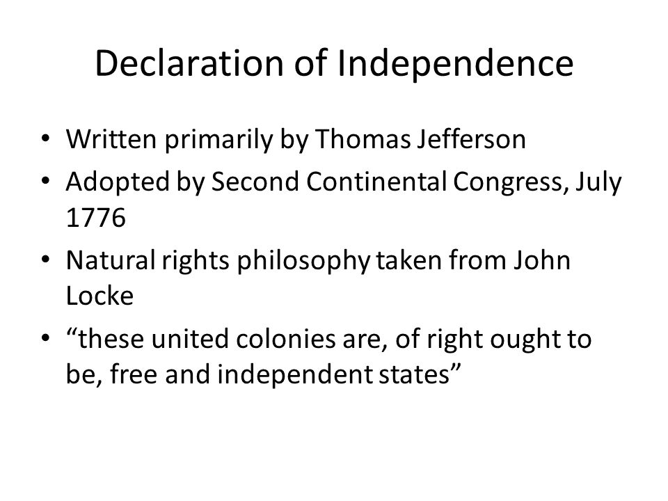 Declaration of Independence Written primarily by Thomas Jefferson Adopted by Second Continental Congress, July 1776 Natural rights philosophy taken from John Locke these united colonies are, of right ought to be, free and independent states