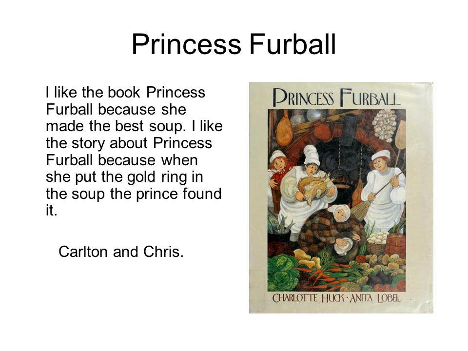 Princess Furball I like the book Princess Furball because she made the best soup. I like the story about Princess Furball because when she put the gol