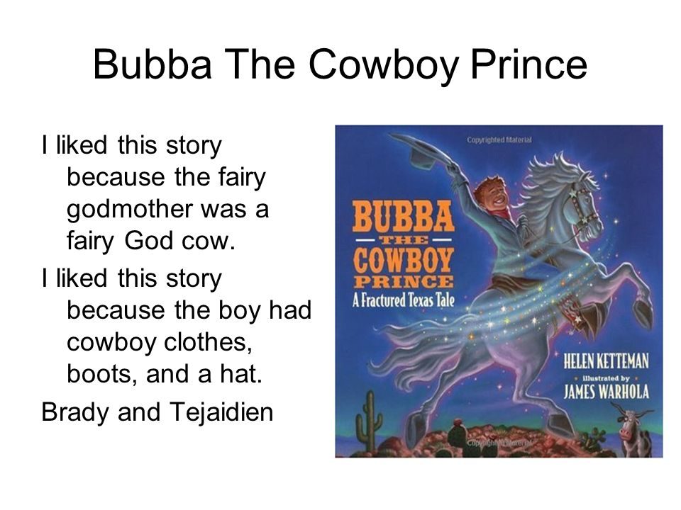 Bubba The Cowboy Prince I liked this story because the fairy godmother was a fairy God cow. I liked this story because the boy had cowboy clothes, boo