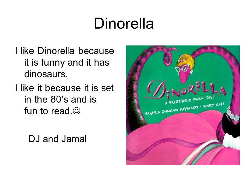 Dinorella I like Dinorella because it is funny and it has dinosaurs. I like it because it is set in the 80s and is fun to read. DJ and Jamal
