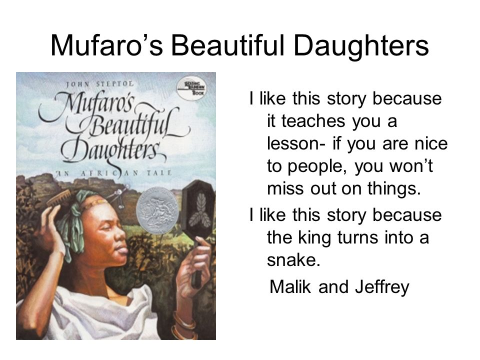 Mufaros Beautiful Daughters I like this story because it teaches you a lesson- if you are nice to people, you wont miss out on things. I like this sto