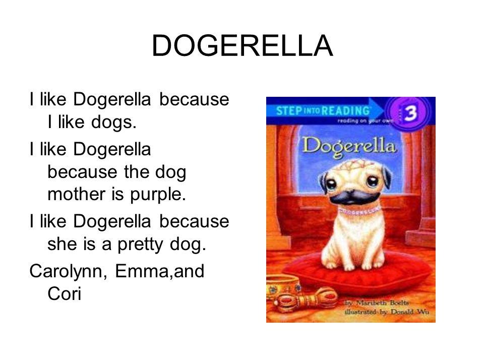 DOGERELLA I like Dogerella because I like dogs. I like Dogerella because the dog mother is purple. I like Dogerella because she is a pretty dog. Carol