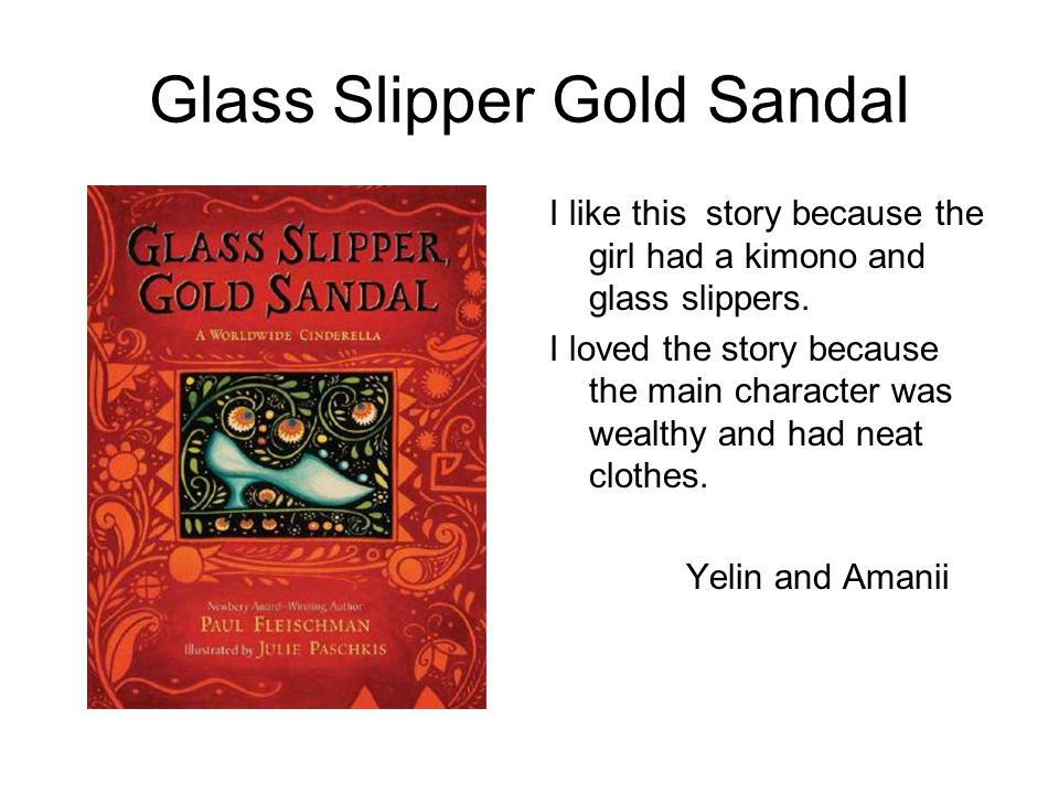 Glass Slipper Gold Sandal I like this story because the girl had a kimono and glass slippers. I loved the story because the main character was wealthy